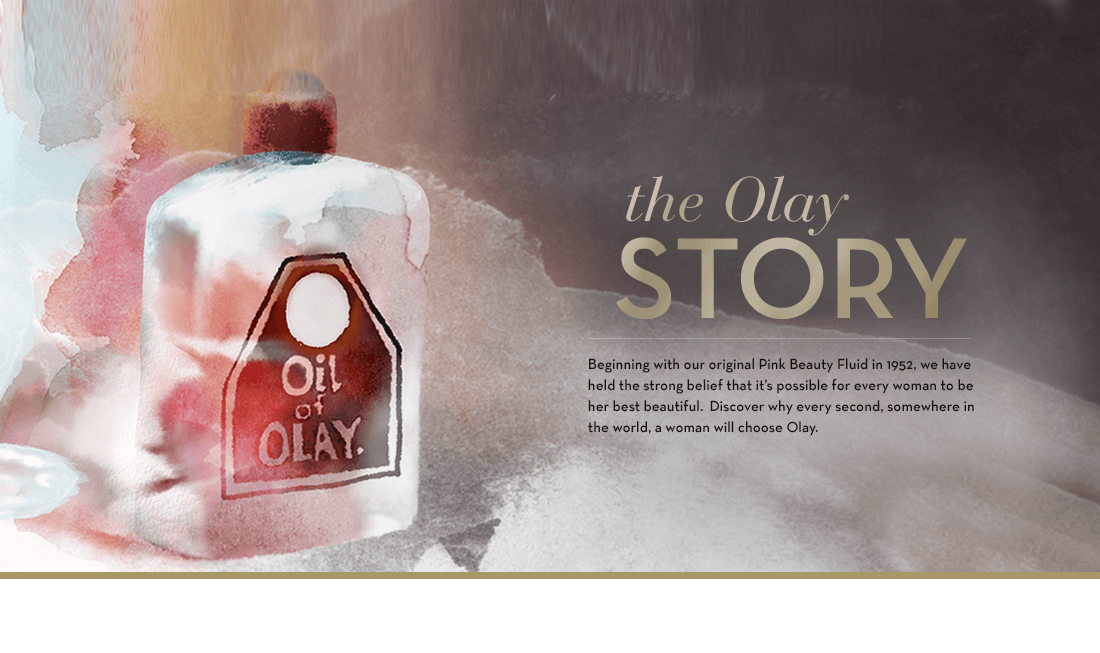 "THE OLAY STORY - Beginning with our original ""Pink Beauty Fluid"" in 1952, we have held the strong belief that it's possible for every woman to be her best beautiful. Watch our story to see why every second, somewhere in the world, a woman will choose Olay."